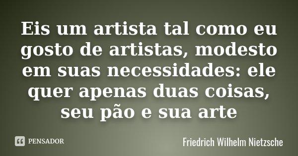 Eis um artista tal como eu gosto de artistas, modesto em suas necessidades: ele quer apenas duas coisas, seu pão e sua arte... Frase de Friedrich Wilhelm Nietzsche.