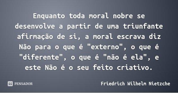 """Enquanto toda moral nobre se desenvolve a partir de uma triunfante afirmação de si, a moral escrava diz Não para o que é """"externo"""", o que é """"dife... Frase de Friedrich Wilhelm Nietzche."""