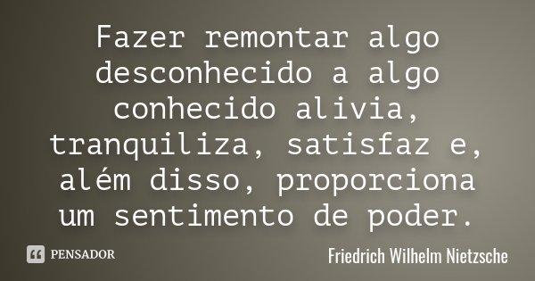 Fazer remontar algo desconhecido a algo conhecido alivia, tranquiliza, satisfaz e, além disso, proporciona um sentimento de poder.... Frase de Friedrich Wilhelm Nietzsche.
