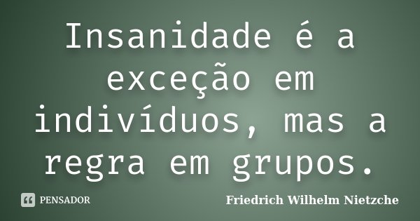 Insanidade é a exceção em indivíduos, mas a regra em grupos.... Frase de Friedrich Wilhelm Nietzche.