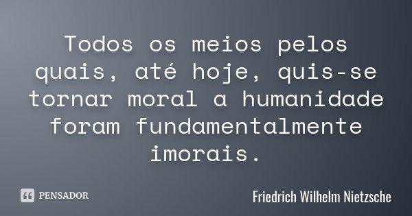 Todos os meios pelos quais, até hoje, quis-se tornar moral a humanidade foram fundamentalmente imorais.... Frase de Friedrich Wilhelm Nietzsche.