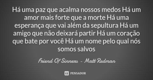 Há uma paz que acalma nossos medos Há um amor mais forte que a morte Há uma esperança que vai além da sepultura Há um amigo que não deixará partir Há um coração... Frase de Friend Of Sinners - Matt Redman.