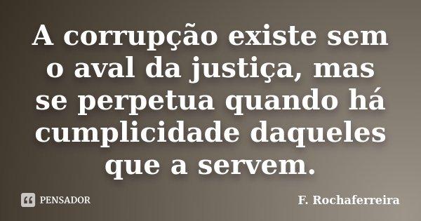 A corrupção existe sem o aval da justiça, mas se perpetua quando há cumplicidade daqueles que a servem.... Frase de F. Rochaferreira.