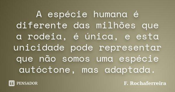 A espécie humana é diferente das milhões que a rodeia, é única, e esta unicidade pode representar que não somos uma espécie autóctone, mas adaptada.... Frase de F. Rochaferreira.
