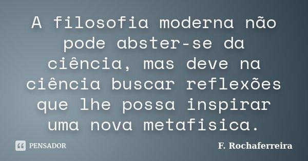 A filosofia moderna não pode abster-se da ciência, mas deve na ciência buscar reflexões que lhe possa inspirar uma nova metafisica.... Frase de F. Rochaferreira.