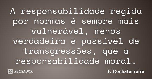 A responsabilidade regida por normas é sempre mais vulnerável, menos verdadeira e passível de transgressões, que a responsabilidade moral.... Frase de F. Rochaferreira.