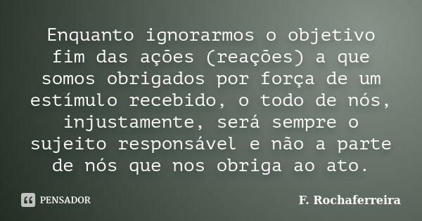 Enquanto ignorarmos o objetivo fim das ações (reações) a que somos obrigados por força de um estímulo recebido, o todo de nós, injustamente, será sempre o sujei... Frase de F. Rochaferreira.