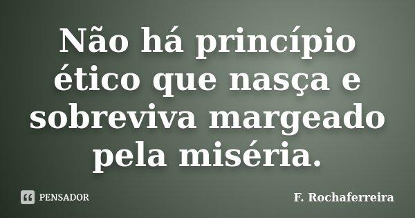 Não há princípio ético que nasça e sobreviva margeado pela miséria.... Frase de F. Rochaferreira.