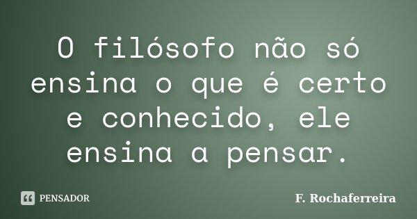 O filósofo não só ensina o que é certo e conhecido, ele ensina a pensar.... Frase de F. Rochaferreira.