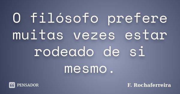 O filósofo prefere muitas vezes estar rodeado de si mesmo.... Frase de F. Rochaferreira.