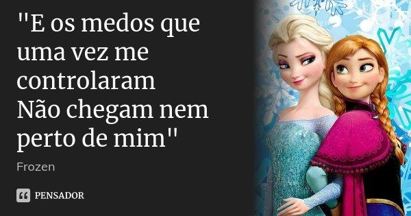 """""""E os medos que uma vez me controlaram Não chegam nem perto de mim""""... Frase de Frozen."""