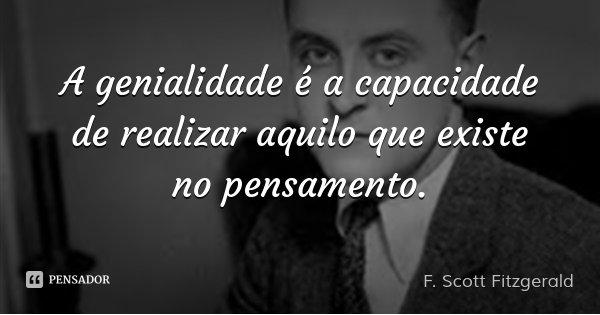 A genialidade é a capacidade de realizar aquilo que existe no pensamento.... Frase de F. Scott Fitzgerald.