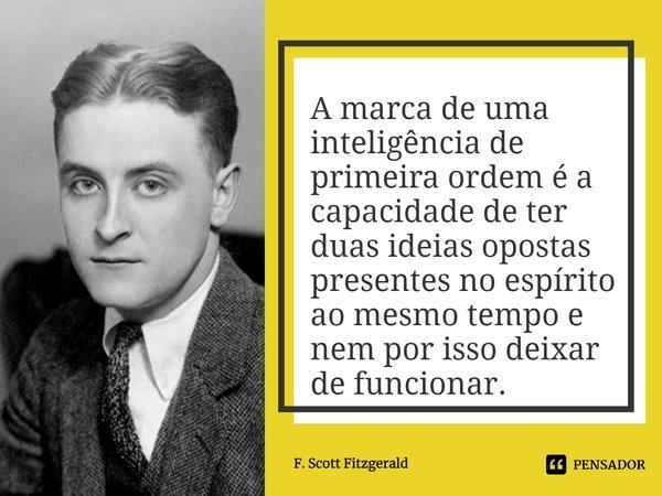 A marca de uma inteligência de primeira ordem é a capacidade de ter duas ideias opostas presentes no espírito ao mesmo tempo e nem por isso deixar de funcionar.... Frase de F. Scott Fitzgerald.