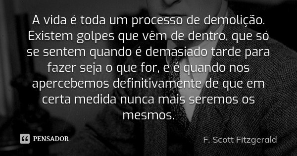 A vida é toda um processo de demolição. Existem golpes que vêm de dentro, que só se sentem quando é demasiado tarde para fazer seja o que for, e é quando nos ap... Frase de F. Scott Fitzgerald.