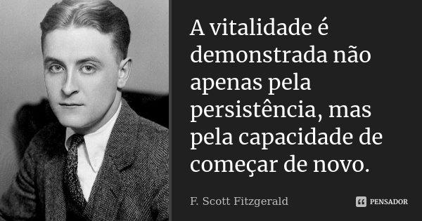 A vitalidade é demonstrada não apenas pela persistência, mas pela capacidade de começar de novo.... Frase de F. Scott Fitzgerald.