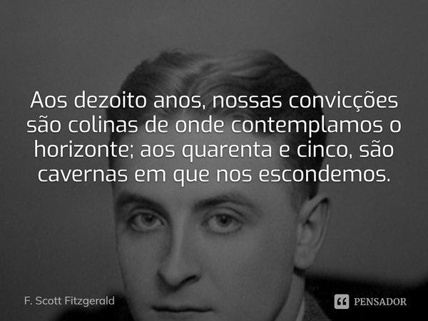 Aos dezoito anos, nossas convicções são colinas de onde contemplamos o horizonte; aos quarenta e cinco, são cavernas em que nos escondemos.... Frase de F. Scott Fitzgerald.