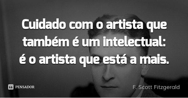 Cuidado com o artista que também é um intelectual: é o artista que está a mais.... Frase de F. Scott Fitzgerald.