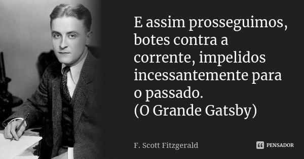 E assim prosseguimos, botes contra a corrente, impelidos incessantemente para o passado. (O Grande Gatsby)... Frase de F. Scott Fitzgerald.