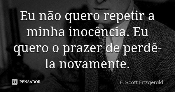 Eu não quero repetir a minha inocência. Eu quero o prazer de perdê-la novamente.... Frase de F. Scott Fitzgerald.
