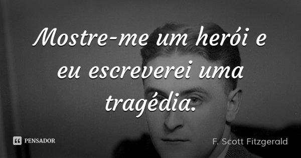 Mostre-me um herói e eu escreverei uma tragédia.... Frase de F. Scott Fitzgerald.