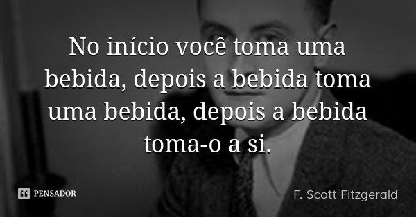 No início você toma uma bebida, depois a bebida toma uma bebida, depois a bebida toma-o a si.... Frase de F. Scott Fitzgerald.