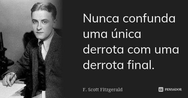 Nunca confunda uma única derrota com uma derrota final.... Frase de F. Scott Fitzgerald.