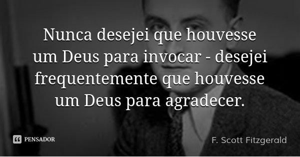 Nunca desejei que houvesse um Deus para invocar - desejei frequentemente que houvesse um Deus para agradecer.... Frase de F. Scott Fitzgerald.