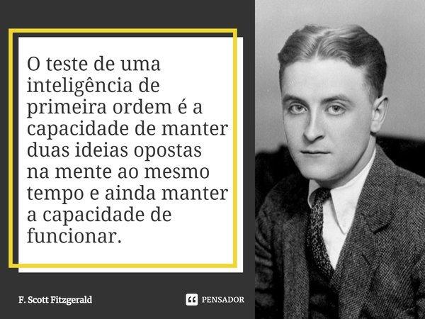 O teste de uma inteligência de primeira ordem é a capacidade de manter duas ideias opostas na mente ao mesmo tempo e ainda manter a capacidade de funcionar.... Frase de F. Scott Fitzgerald.