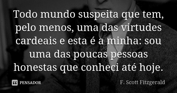 Todo mundo suspeita que tem, pelo menos, uma das virtudes cardeais e esta é a minha: sou uma das poucas pessoas honestas que conheci até hoje.... Frase de F. Scott Fitzgerald.
