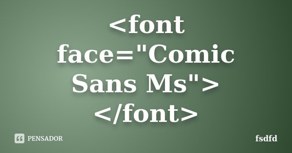 """<font face=""""Comic Sans Ms""""> </font>... Frase de fsdfd."""
