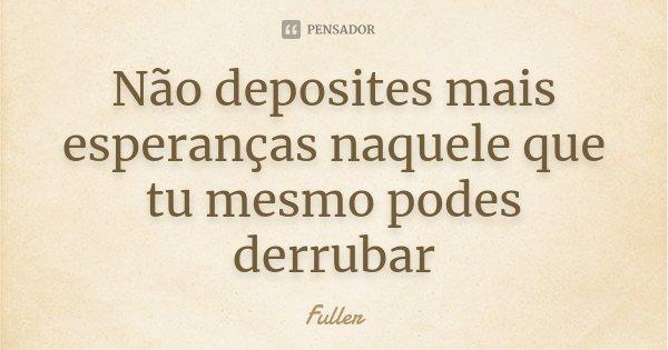 Não deposites mais esperanças naquele que tu mesmo podes derrubar... Frase de Fuller.