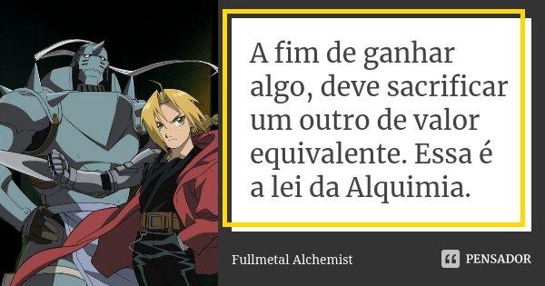 A fim de ganhar algo, deve sacrificar um outro de valor equivalente. Essa é a lei da Alquimia.... Frase de Fullmetal Alchemist.