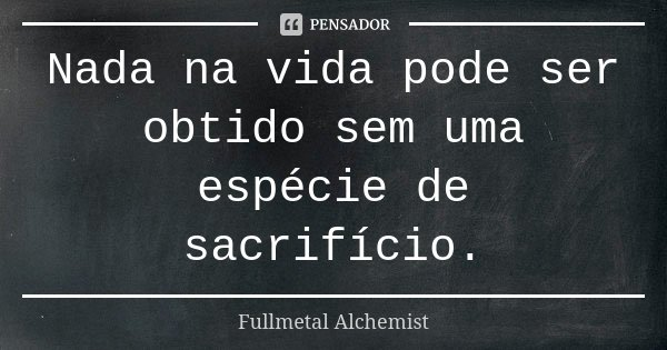 Nada na vida pode ser obtido sem uma espécie de sacrifício.... Frase de FullMetal Alchemist.