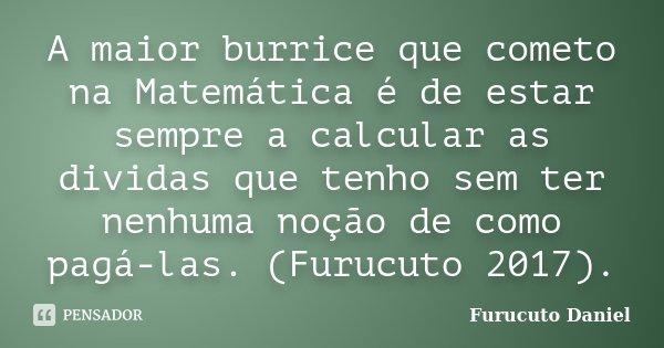 A maior burrice que cometo na Matemática é de estar sempre a calcular as dividas que tenho sem ter nenhuma noção de como pagá-las. (Furucuto 2017).... Frase de Furucuto Daniel.