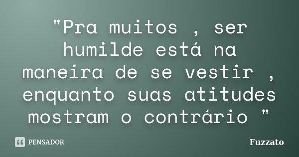 """""""Pra muitos , ser humilde está na maneira de se vestir , enquanto suas atitudes mostram o contrário """"... Frase de Fuzzato."""