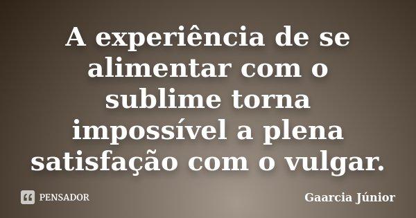 A experiência de se alimentar com o sublime torna impossível a plena satisfação com o vulgar.... Frase de Gaarcia Júnior.