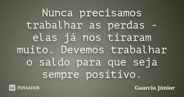 Nunca precisamos trabalhar as perdas - elas já nos tiraram muito. Devemos trabalhar o saldo para que seja sempre positivo.... Frase de Gaarcia Júnior.