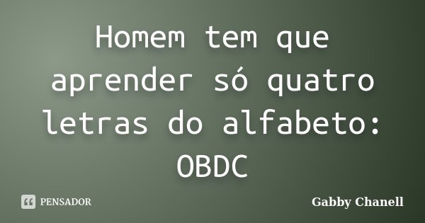 Homem tem que aprender só quatro letras do alfabeto: OBDC... Frase de Gabby Chanell.