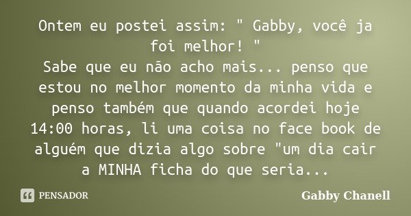 """Ontem eu postei assim: """" Gabby, você ja foi melhor! """" Sabe que eu não acho mais... penso que estou no melhor momento da minha vida e penso também que ... Frase de Gabby Chanell."""