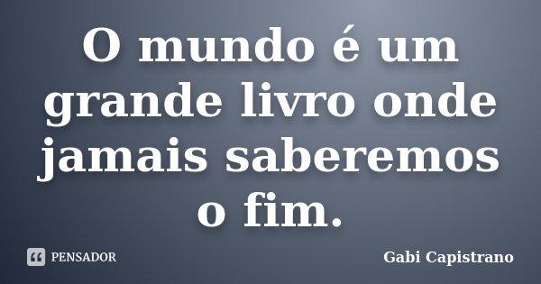 O mundo é um grande livro onde jamais saberemos o fim.... Frase de Gabi Capistrano.