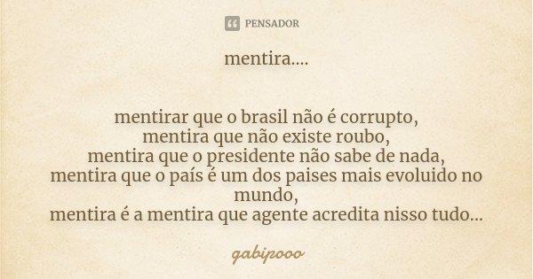 mentira.... mentirar que o brasil não é corrupto, mentira que não existe roubo, mentira que o presidente não sabe de nada, mentira que o país é um dos paises ma... Frase de gabipooo.