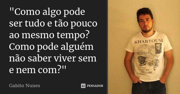 """""""Como algo pode ser tudo e tão pouco ao mesmo tempo? Como pode alguém não saber viver sem e nem com?""""... Frase de Gabito Nunes."""