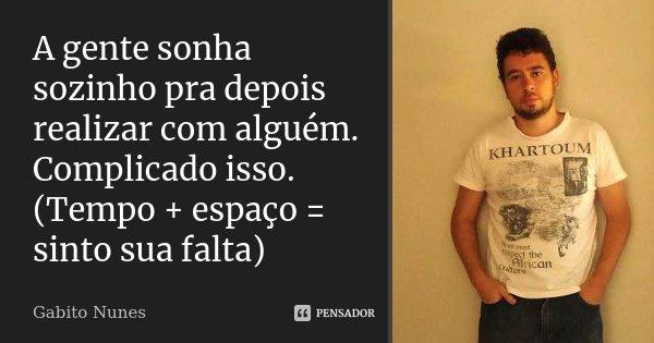A gente sonha sozinho pra depois realizar com alguém. Complicado isso. (Tempo + espaço = sinto sua falta)... Frase de Gabito Nunes.