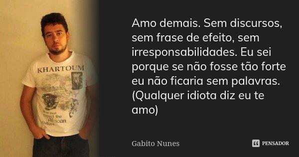 Amo demais. Sem discursos, sem frase de efeito, sem irresponsabilidades. Eu sei porque se não fosse tão forte eu não ficaria sem palavras. (Qualquer idiota diz ... Frase de Gabito Nunes.