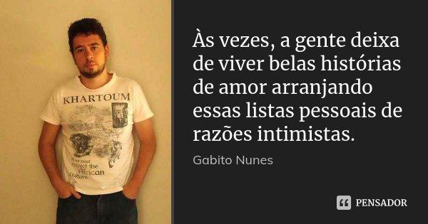 Às vezes, a gente deixa de viver belas histórias de amor arranjando essas listas pessoais de razões intimistas.... Frase de Gabito Nunes.
