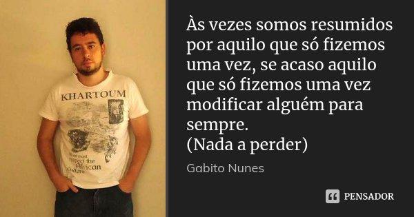 Às vezes somos resumidos por aquilo que só fizemos uma vez, se acaso aquilo que só fizemos uma vez modificar alguém para sempre. (Nada a perder)... Frase de Gabito Nunes.
