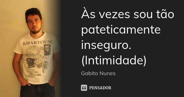 Às vezes sou tão pateticamente inseguro. (Intimidade)... Frase de Gabito Nunes.