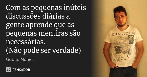 Com as pequenas inúteis discussões diárias a gente aprende que as pequenas mentiras são necessárias. (Não pode ser verdade)... Frase de Gabito Nunes.
