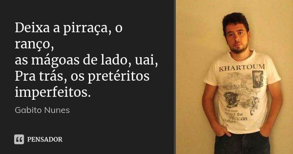 Deixa a pirraça, o ranço, as mágoas de lado, uai, Pra trás, os pretéritos imperfeitos.... Frase de Gabito Nunes.
