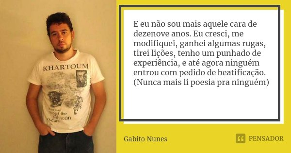 E eu não sou mais aquele cara de dezenove anos. Eu cresci, me modifiquei, ganhei algumas rugas, tirei lições, tenho um punhado de experiência, e até agora ningu... Frase de Gabito Nunes.